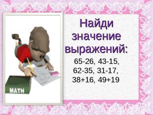 Найди значение выражений:65-26, 43-15,62-35, 31-17, 38+16, 49+19
