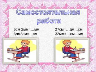Самостоятельная работа5см 2мм=…мм 27см=…дм…см6дм8см=…см 32мм=…см…мм