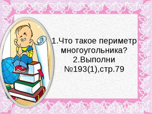 1.Что такое периметр многоугольника?2.Выполни №193(1),стр.79