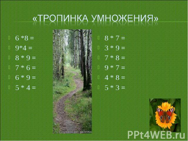 «Тропинка умножения»6 *8 =9*4 =8 * 9 =7 * 6 =6 * 9 =5 * 4 =8 * 7 =3 * 9 =7 * 8 =9 * 7 =4 * 8 =5 * 3 =