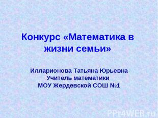 Конкурс «Математика в жизни семьи» Илларионова Татьяна Юрьевна Учитель математик