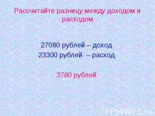 Рассчитайте разницу между доходом и расходом27080 рублей – доход23300 рублей – р