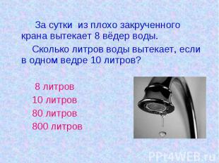 За сутки из плохо закрученного крана вытекает 8 вёдер воды. Сколько литров воды