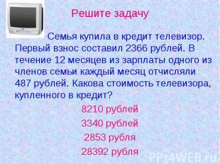 Решите задачу Семья купила в кредит телевизор. Первый взнос составил 2366 рублей