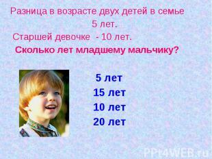 Разница в возрасте двух детей в семье 5 лет. Старшей девочке - 10 лет. Сколько л