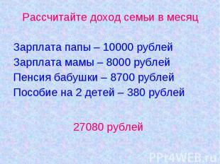 Рассчитайте доход семьи в месяцЗарплата папы – 10000 рублейЗарплата мамы – 8000