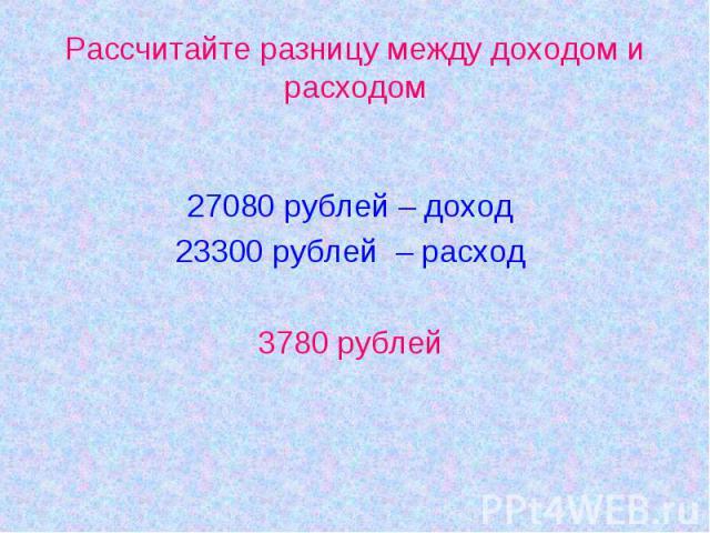 Рассчитайте разницу между доходом и расходом27080 рублей – доход23300 рублей – расход3780 рублей