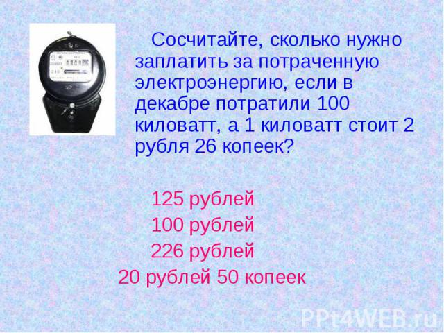 Сосчитайте, сколько нужно заплатить за потраченную электроэнергию, если в декабре потратили 100 киловатт, а 1 киловатт стоит 2 рубля 26 копеек? 125 рублей 100 рублей 226 рублей20 рублей 50 копеек