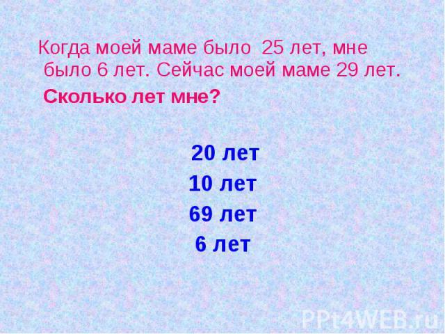 Когда моей маме было 25 лет, мне было 6 лет. Сейчас моей маме 29 лет. Сколько лет мне? 20 лет10 лет69 лет6 лет