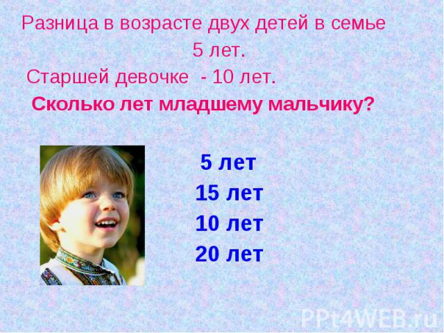 Разница в возрасте двух детей в семье 5 лет. Старшей девочке - 10 лет. Сколько лет младшему мальчику? 5 лет 15 лет 10 лет 20 лет