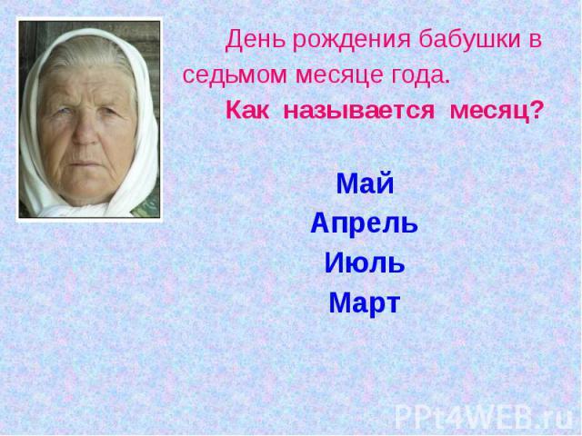 День рождения бабушки вседьмом месяце года. Как называется месяц?МайАпрельИюльМарт