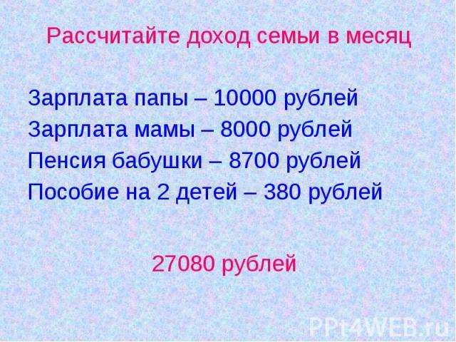 Рассчитайте доход семьи в месяцЗарплата папы – 10000 рублейЗарплата мамы – 8000 рублейПенсия бабушки – 8700 рублей Пособие на 2 детей – 380 рублей