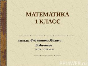 МАТЕМАТИКА1 КЛАСС УЧИТЕЛЬ: Федчишина Милана Вадимовна МОУ СОШ № 31