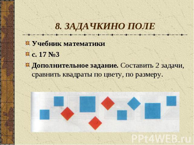 8. ЗАДАЧКИНО ПОЛЕУчебник математикис. 17 №3Дополнительное задание. Составить 2 задачи, сравнить квадраты по цвету, по размеру.