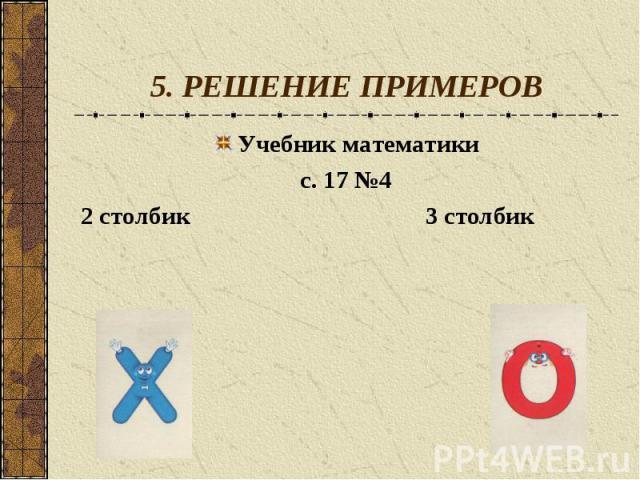 5. РЕШЕНИЕ ПРИМЕРОВУчебник математикис. 17 №42 столбик 3 столбик