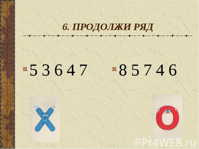 6. ПРОДОЛЖИ РЯД5 3 6 4 7 8 5 7 4 6