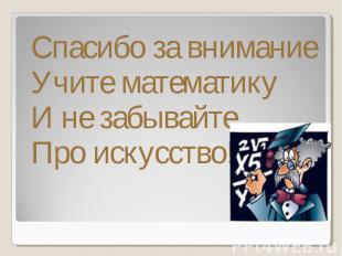 Спасибо за внимание Учите математику И не забывайтеПро искусство!!!