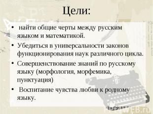 Цели: найти общие черты между русским языком и математикой.Убедиться в универсал