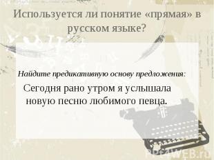 Используется ли понятие «прямая» в русском языке?Найдите предикативную основу пр