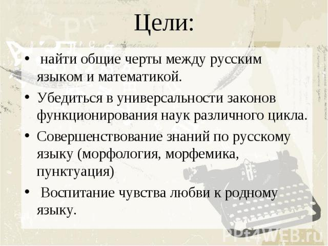 Цели: найти общие черты между русским языком и математикой.Убедиться в универсальности законов функционирования наук различного цикла.Совершенствование знаний по русскому языку (морфология, морфемика, пунктуация) Воспитание чувства любви к родному языку.
