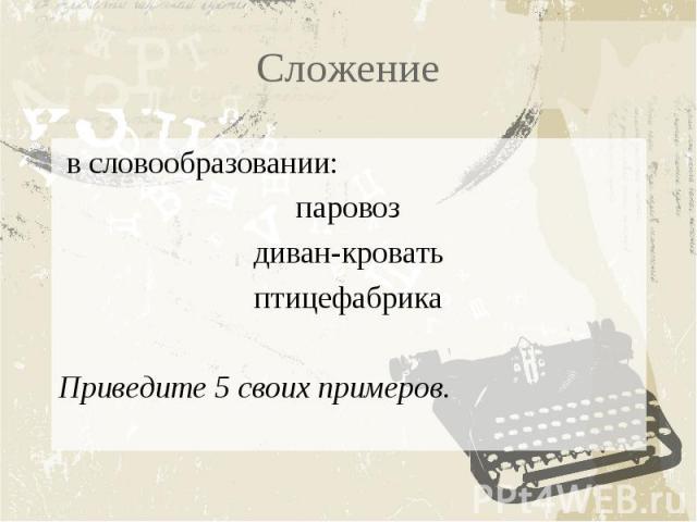 Сложение в словообразовании:паровоздиван-кроватьптицефабрикаПриведите 5 своих примеров.