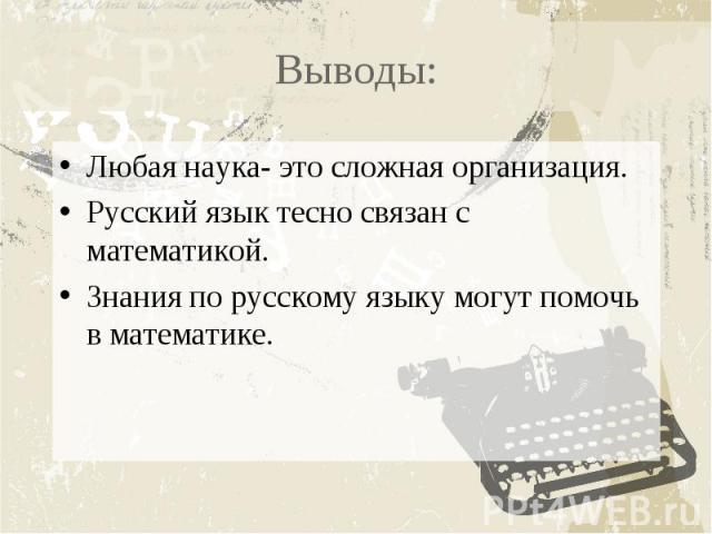 Выводы:Любая наука- это сложная организация.Русский язык тесно связан с математикой.Знания по русскому языку могут помочь в математике.