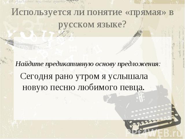 Используется ли понятие «прямая» в русском языке?Найдите предикативную основу предложения: Сегодня рано утром я услышала новую песню любимого певца.