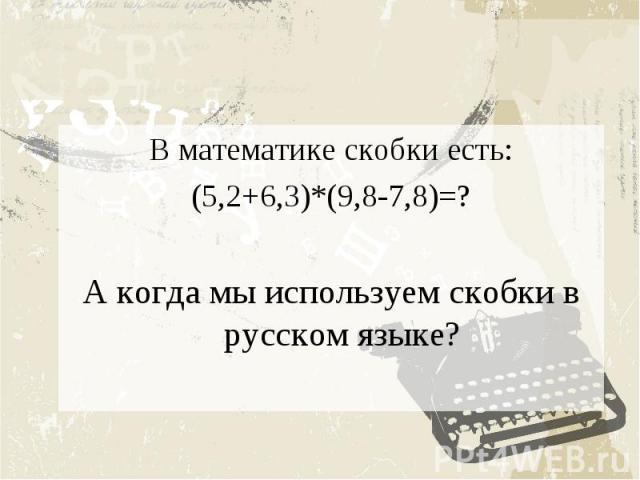 В математике скобки есть:(5,2+6,3)*(9,8-7,8)=?А когда мы используем скобки в русском языке?