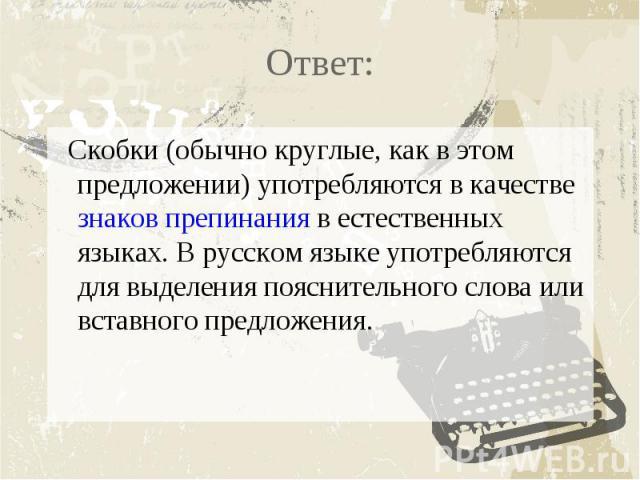 Ответ: Скобки (обычно круглые, как в этом предложении) употребляются в качествезнаков препинанияв естественных языках. В русском языке употребляются для выделения пояснительного слова или вставного предложения.