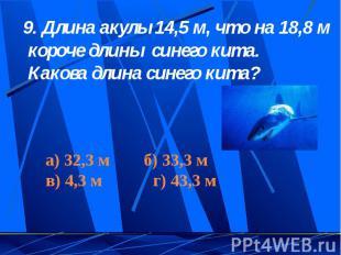 9. Длина акулы 14,5 м, что на 18,8 м короче длины синего кита. Какова длина сине