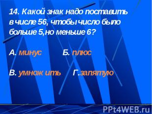 14. Какой знак надо поставить в числе 56, чтобы число было больше 5,но меньше 6?