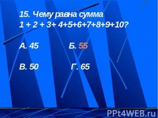 15. Чему равна сумма 1 + 2 + 3+ 4+5+6+7+8+9+10?А. 45 Б. 55 В. 50 Г. 65