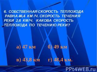 СОБСТВЕННАЯ СКОРОСТЬ ТЕПЛОХОДА РАВНА 46,4 КМ /Ч. СКОРОСТЬ ТЕЧЕНИЯ РЕКИ 2,6 КМ/Ч.