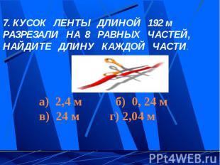 7. КУСОК ЛЕНТЫ ДЛИНОЙ 192 м РАЗРЕЗАЛИ НА 8 РАВНЫХ ЧАСТЕЙ, НАЙДИТЕ ДЛИНУ КАЖДОЙ Ч