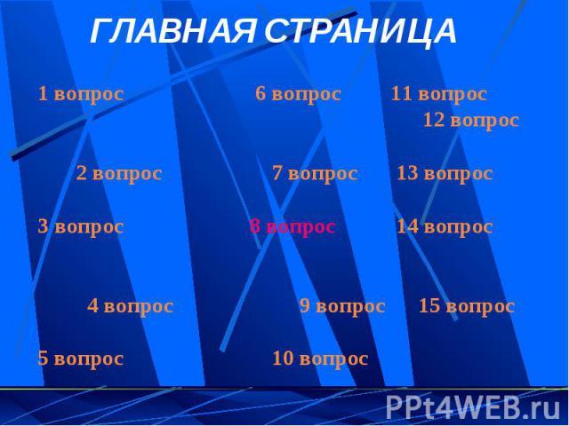 ГЛАВНАЯ СТРАНИЦА1 вопрос 6 вопрос 11 вопрос 12 вопрос 2 вопрос 7 вопрос 13 вопрос3 вопрос 8 вопрос 14 вопрос 4 вопрос 9 вопрос 15 вопрос5 вопрос 10 вопрос