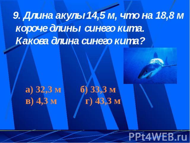 9. Длина акулы 14,5 м, что на 18,8 м короче длины синего кита. Какова длина синего кита?а) 32,3 м б) 33,3 мв) 4,3 м г) 43,3 м