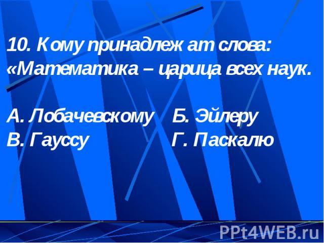 10. Кому принадлежат слова: «Математика – царица всех наук.А. Лобачевскому Б. ЭйлеруВ. Гауссу Г. Паскалю