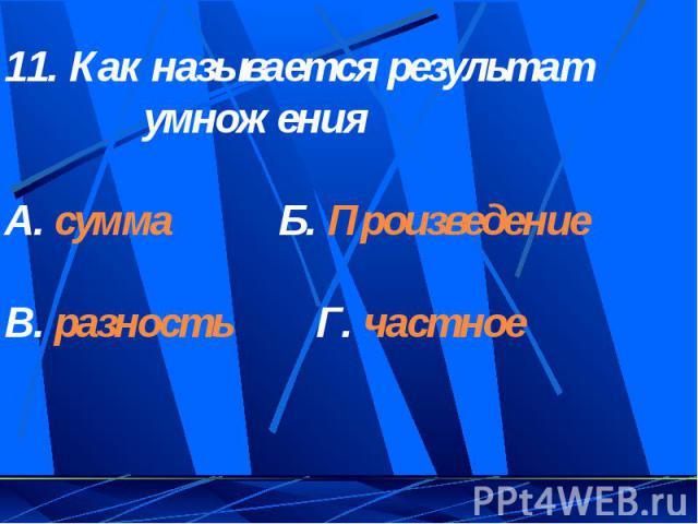 11. Как называется результат умноженияА. сумма Б. ПроизведениеВ. разность Г. частное