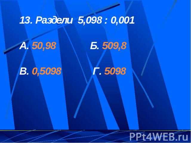 13. Раздели 5,098 : 0,001А. 50,98 Б. 509,8В. 0,5098 Г. 5098