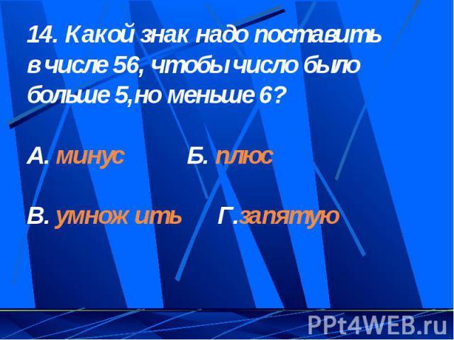 14. Какой знак надо поставить в числе 56, чтобы число было больше 5,но меньше 6?А. минус Б. плюсВ. умножить Г.запятую