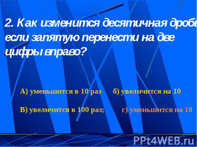 2. Как изменится десятичная дробь, если запятую перенести на две цифры вправо? А) уменьшится в 10 раз б) увеличится на 10 В) увеличится в 100 раз; г) уменьшится на 10