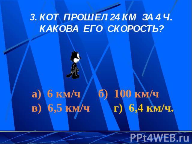 3. КОТ ПРОШЕЛ 24 КМ ЗА 4 Ч. КАКОВА ЕГО СКОРОСТЬ? а) 6 км/ч б) 100 км/ч в) 6,5 км/ч г) 6,4 км/ч.