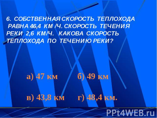 СОБСТВЕННАЯ СКОРОСТЬ ТЕПЛОХОДА РАВНА 46,4 КМ /Ч. СКОРОСТЬ ТЕЧЕНИЯ РЕКИ 2,6 КМ/Ч. КАКОВА СКОРОСТЬ ТЕПЛОХОДА ПО ТЕЧЕНИЮ РЕКИ?а) 47 км б) 49 кмв) 43,8 км г) 48,4 км.