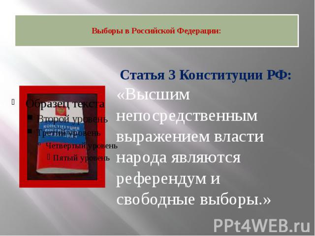 Выборы в Российской Федерации: Статья 3 Конституции РФ:«Высшим непосредственным выражением власти народа являются референдум и свободные выборы.»