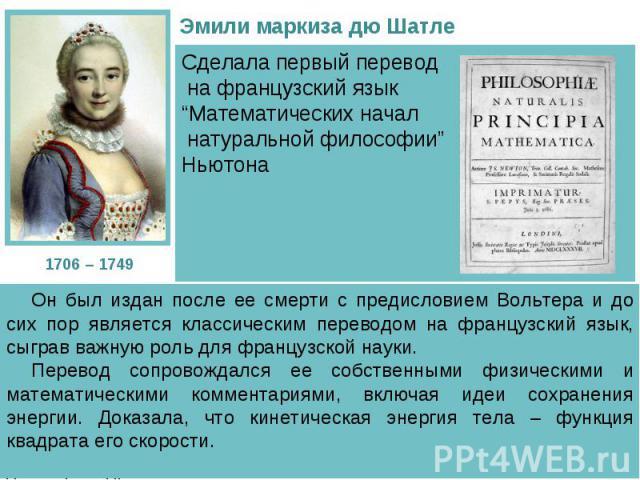 """Сделала первый перевод на французский язык """"Математических начал натуральной философии"""" Ньютона Он был издан после ее смерти с предисловием Вольтера и до сих пор является классическим переводом на французский язык, сыграв важную роль для французской…"""