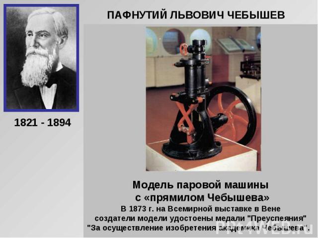 ПАФНУТИЙ ЛЬВОВИЧ ЧЕБЫШЕВМодель паровой машины с «прямилом Чебышева»В 1873 г. на Всемирной выставке в Вене создатели модели удостоены медали