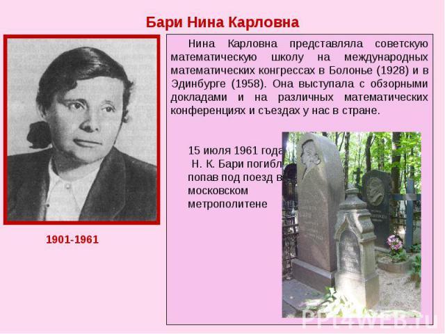 Бари Нина Карловна Нина Карловна представляла советскую математическую школу на международных математических конгрессах в Болонье (1928) и в Эдинбурге (1958). Она выступала с обзорными докладами и на различных математических конференциях и съездах у…