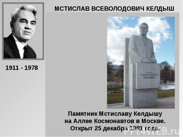 МСТИСЛАВ ВСЕВОЛОДОВИЧ КЕЛДЫШ Памятник Мстиславу Келдышу на Аллее Космонавтов в Москве. Открыт 25 декабря 1981 года.