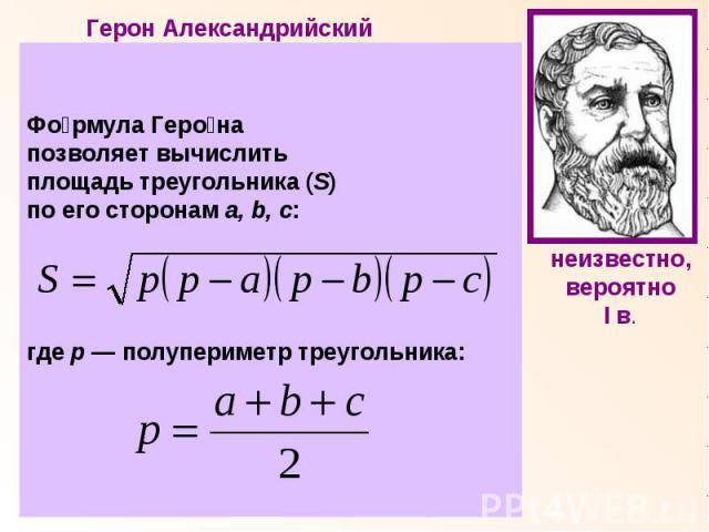 Формула Герона позволяет вычислить площадь треугольника (S)по его сторонам a, b, c:где р — полупериметр треугольника: