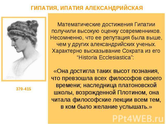 """Математические достижения Гипатии получили высокую оценку современников. Несомненно, что ее репутация была выше, чем у других александрийских ученых. Характерно высказывание Сократа из его """"Historia Ecclesiastica"""": «Она достигла таких высот познания…"""